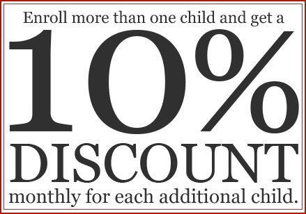 Enroll more than one child and get a 10% discount monthly for each additional child.